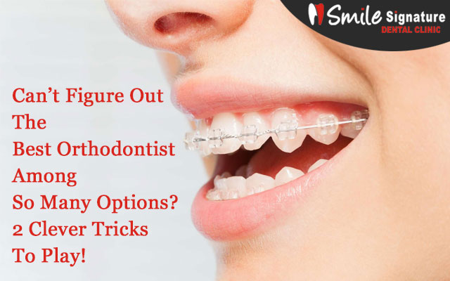 Can't Figure Out The Best Orthodontist Among So Many Options? 2 Clever Tricks To Play!