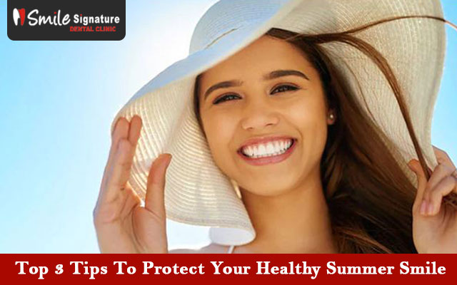 Top 3 Tips To Protect Your Healthy Summer Smile