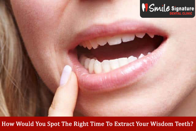 How Would You Spot The Right Time To Extract Your Wisdom Teeth?